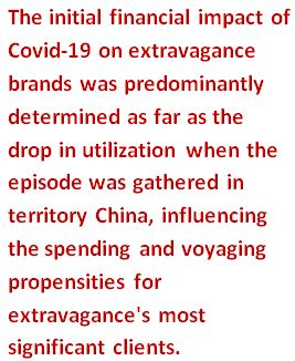 Text Box: The initial financial impact of Covid-19 on extravagance brands was predominantly determined as far as the drop in utilization when the episode was gathered in territory China, influencing the spending and voyaging propensities for extravagance's most significant clients.